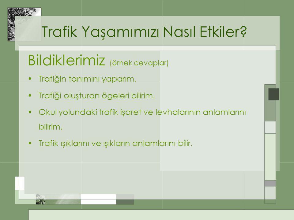 Trafik Yaşamımızı Nasıl Etkiler? Bildiklerimiz (örnek cevaplar) Trafiğin tanımını yaparım. Trafiği oluşturan ögeleri bilirim. Okul yolundaki trafik iş