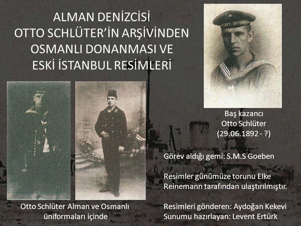 ALMAN DENİZCİSİ OTTO SCHLÜTER'İN ARŞİVİNDEN OSMANLI DONANMASI VE ESKİ İSTANBUL RESİMLERİ Baş kazancı Otto Schlüter (29.06.1892 - ?) Görev aldığı gemi: