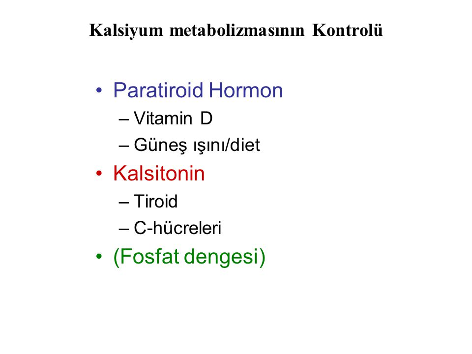 Kalsiyum metabolizmasının Kontrolü Paratiroid Hormon –Vitamin D –Güneş ışını/diet Kalsitonin –Tiroid –C-hücreleri (Fosfat dengesi)