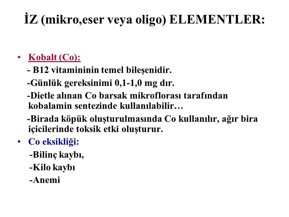 İZ (mikro,eser veya oligo) ELEMENTLER: Kobalt (Co): - B12 vitamininin temel bileşenidir. -Günlük gereksinimi 0,1-1,0 mg dır. -Dietle alınan Co barsak