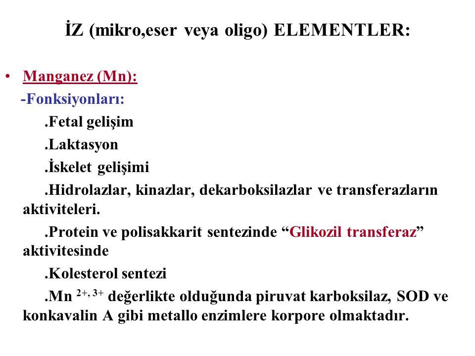 İZ (mikro,eser veya oligo) ELEMENTLER: Manganez (Mn): -Fonksiyonları:.Fetal gelişim.Laktasyon.İskelet gelişimi.Hidrolazlar, kinazlar, dekarboksilazlar