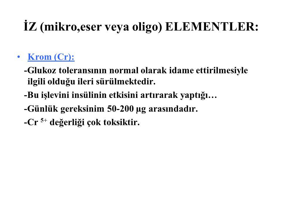 İZ (mikro,eser veya oligo) ELEMENTLER: Krom (Cr): -Glukoz toleransının normal olarak idame ettirilmesiyle ilgili olduğu ileri sürülmektedir. -Bu işlev