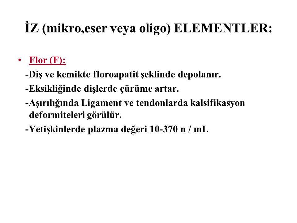 İZ (mikro,eser veya oligo) ELEMENTLER: Flor (F): -Diş ve kemikte floroapatit şeklinde depolanır. -Eksikliğinde dişlerde çürüme artar. -Aşırılığında Li