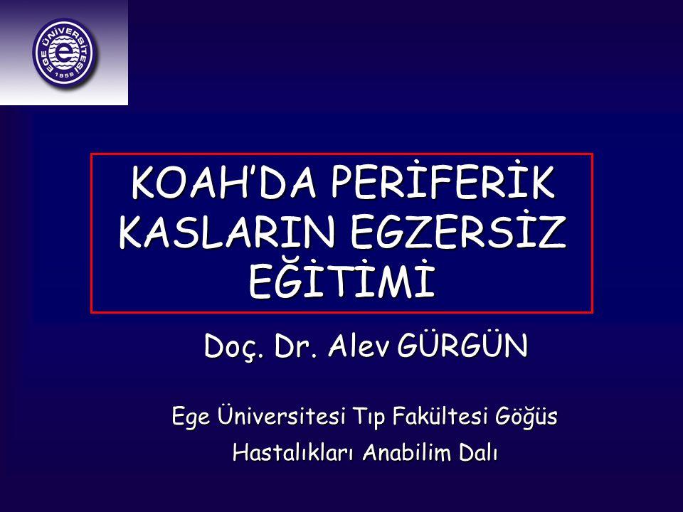 Doç. Dr. Alev GÜRGÜN Ege Üniversitesi Tıp Fakültesi Göğüs Hastalıkları Anabilim Dalı KOAH'DA PERİFERİK KASLARIN EGZERSİZ EĞİTİMİ