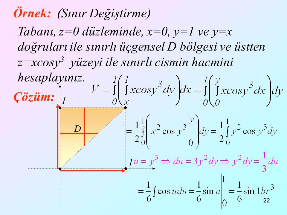 22 Örnek: (Sınır Değiştirme) Tabanı, z=0 düzleminde, x=0, y=1 ve y=x doğruları ile sınırlı üçgensel D bölgesi ve üstten z=xcosy 3 yüzeyi ile sınırlı c