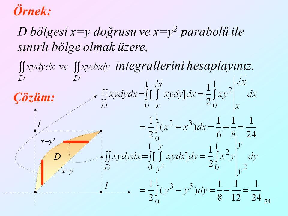 24 1 1 Örnek: Çözüm: D D bölgesi x=y doğrusu ve x=y 2 parabolü ile sınırlı bölge olmak üzere, integrallerini hesaplayınız. x=y x=y 2