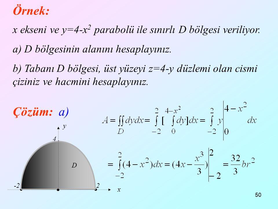 50 Örnek: x ekseni ve y=4-x 2 parabolü ile sınırlı D bölgesi veriliyor. a) D bölgesinin alanını hesaplayınız. b) Tabanı D bölgesi, üst yüzeyi z=4-y dü
