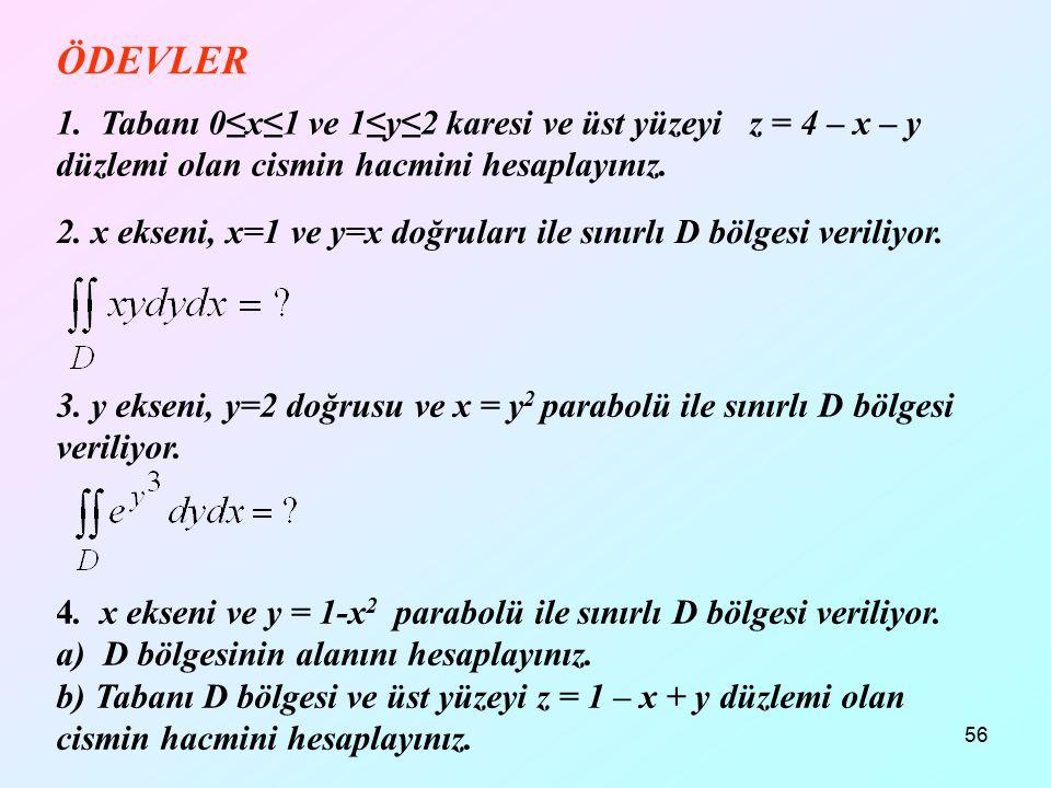 56 1. Tabanı 0≤x≤1 ve 1≤y≤2 karesi ve üst yüzeyi z = 4 – x – y düzlemi olan cismin hacmini hesaplayınız. ÖDEVLER 2. x ekseni, x=1 ve y=x doğruları ile