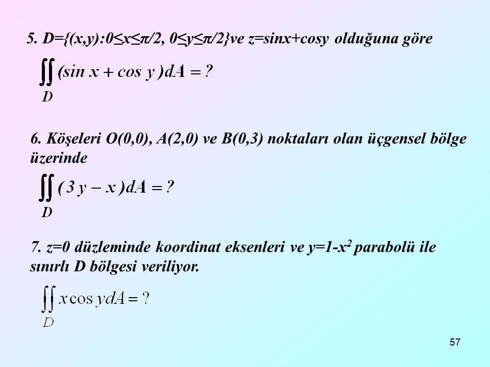 57 5. D={(x,y):0≤x≤π/2, 0≤y≤π/2}ve z=sinx+cosy olduğuna göre 6. Köşeleri O(0,0), A(2,0) ve B(0,3) noktaları olan üçgensel bölge üzerinde 7. z=0 düzlem