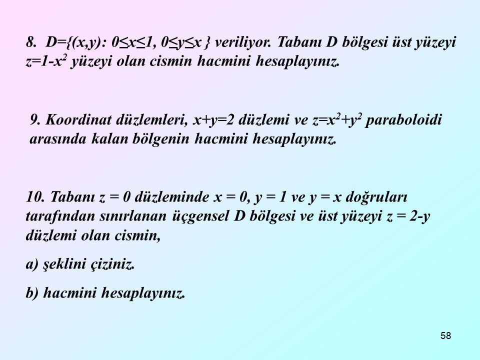 58 8. D={(x,y): 0≤x≤1, 0≤y≤x } veriliyor. Tabanı D bölgesi üst yüzeyi z=1-x 2 yüzeyi olan cismin hacmini hesaplayınız. 9. Koordinat düzlemleri, x+y=2