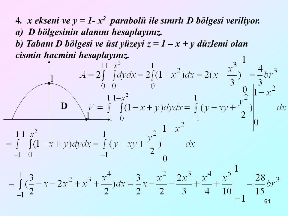 61 4. x ekseni ve y = 1- x 2 parabolü ile sınırlı D bölgesi veriliyor. a) D bölgesinin alanını hesaplayınız. b) Tabanı D bölgesi ve üst yüzeyi z = 1 –