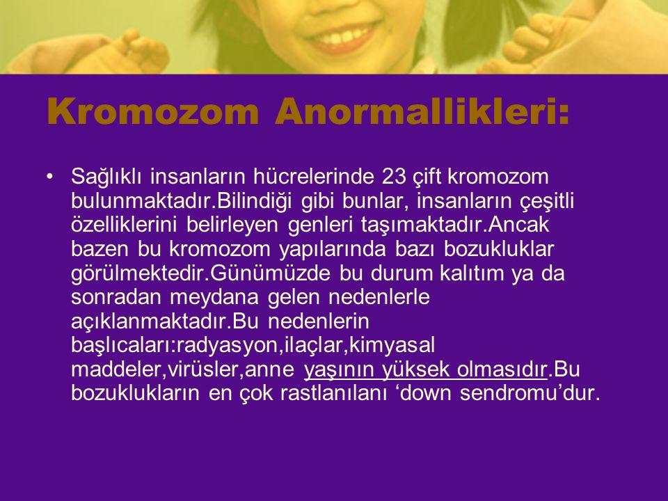 Kromozom Anormallikleri: Sağlıklı insanların hücrelerinde 23 çift kromozom bulunmaktadır.Bilindiği gibi bunlar, insanların çeşitli özelliklerini belir
