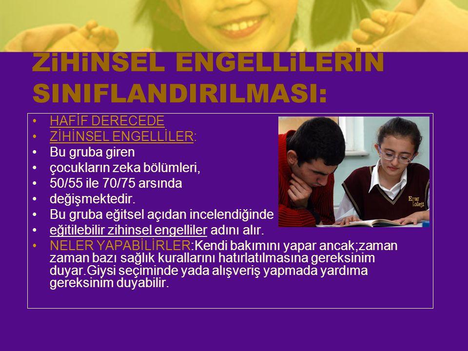 ZiHiNSEL ENGELLiLERİN SINIFLANDIRILMASI: HAFİF DERECEDE ZİHİNSEL ENGELLİLER: Bu gruba giren çocukların zeka bölümleri, 50/55 ile 70/75 arsında değişme