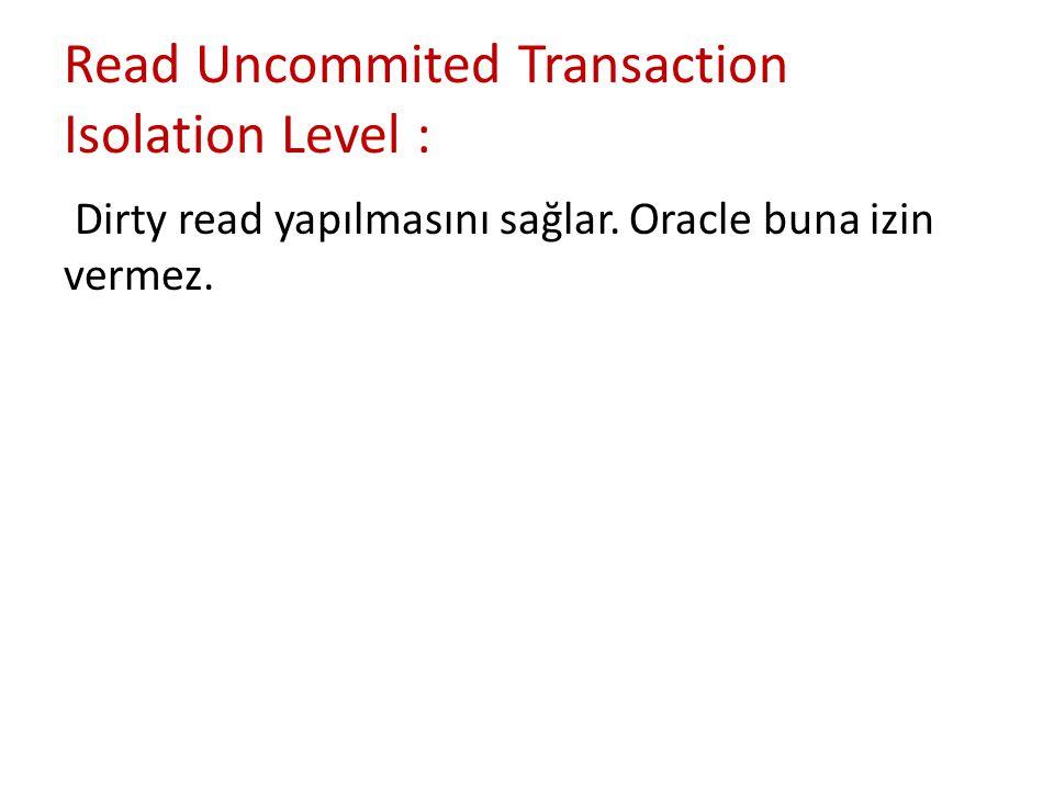 Read Uncommited Transaction Isolation Level : Dirty read yapılmasını sağlar. Oracle buna izin vermez.