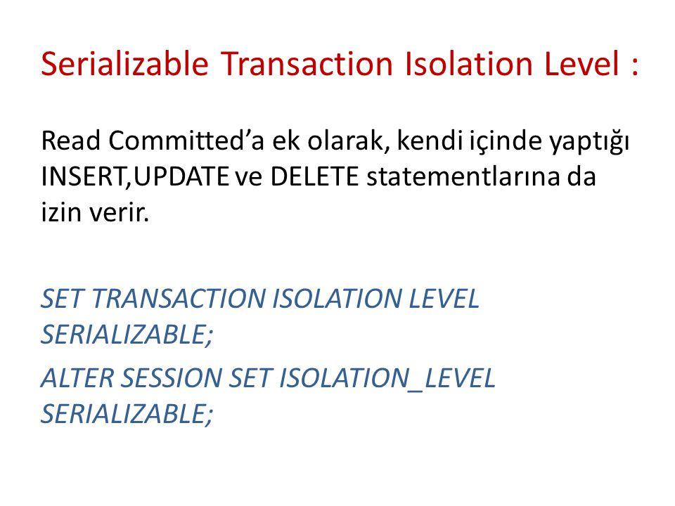 Serializable Transaction Isolation Level : Read Committed'a ek olarak, kendi içinde yaptığı INSERT,UPDATE ve DELETE statementlarına da izin verir. SET