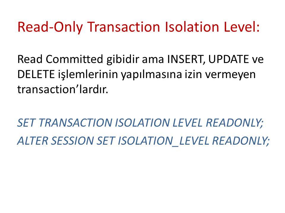 Read-Only Transaction Isolation Level: Read Committed gibidir ama INSERT, UPDATE ve DELETE işlemlerinin yapılmasına izin vermeyen transaction'lardır.