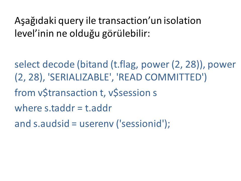 Aşağıdaki query ile transaction'un isolation level'inin ne olduğu görülebilir: select decode (bitand (t.flag, power (2, 28)), power (2, 28), 'SERIALIZ