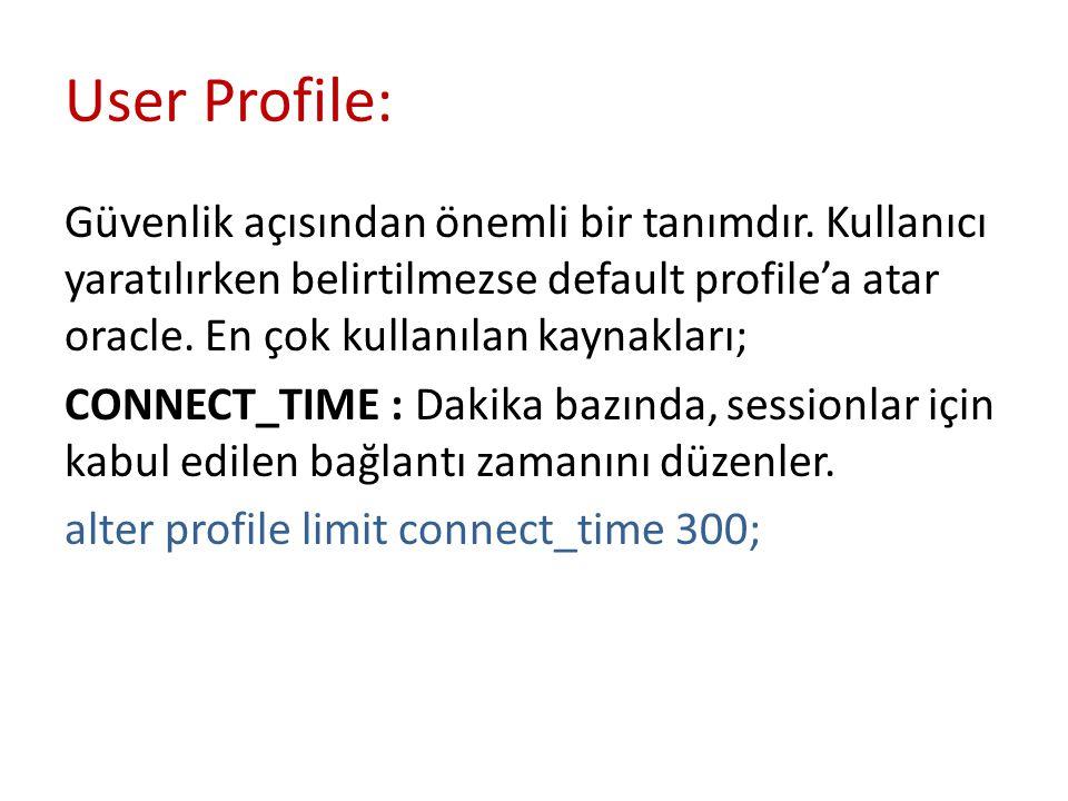 User Profile: Güvenlik açısından önemli bir tanımdır. Kullanıcı yaratılırken belirtilmezse default profile'a atar oracle. En çok kullanılan kaynakları