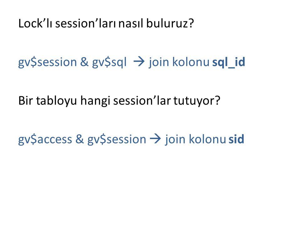 Lock'lı session'ları nasıl buluruz? gv$session & gv$sql  join kolonu sql_id Bir tabloyu hangi session'lar tutuyor? gv$access & gv$session  join kolo