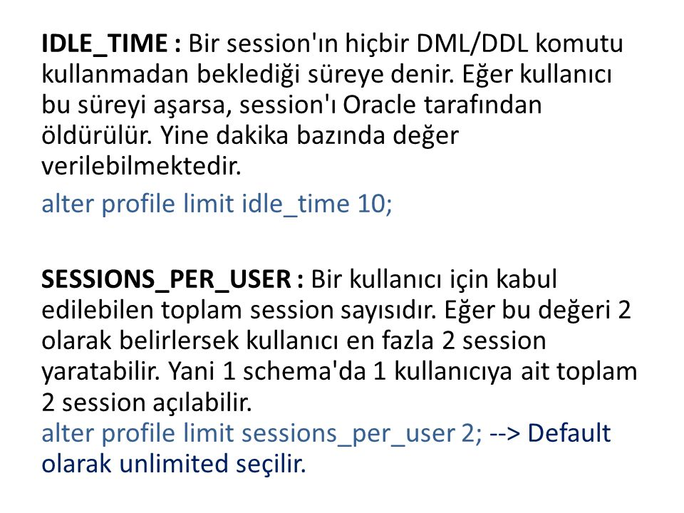 IDLE_TIME : Bir session'ın hiçbir DML/DDL komutu kullanmadan beklediği süreye denir. Eğer kullanıcı bu süreyi aşarsa, session'ı Oracle tarafından öldü