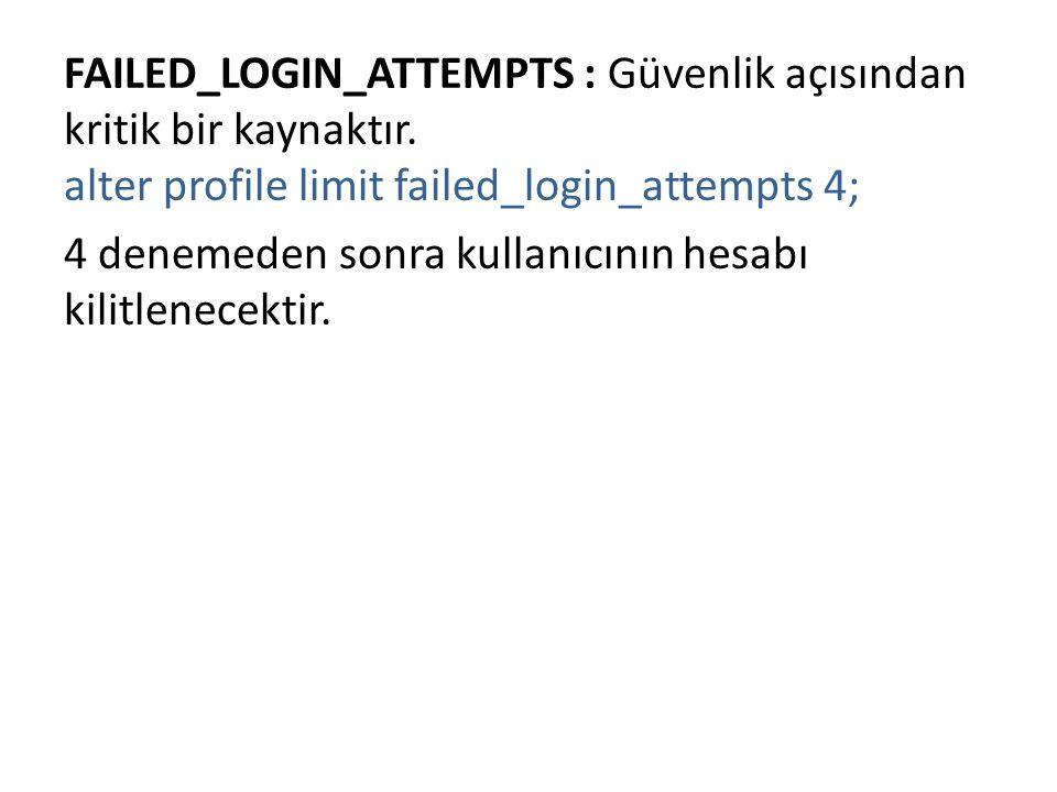 FAILED_LOGIN_ATTEMPTS : Güvenlik açısından kritik bir kaynaktır. alter profile limit failed_login_attempts 4; 4 denemeden sonra kullanıcının hesabı ki