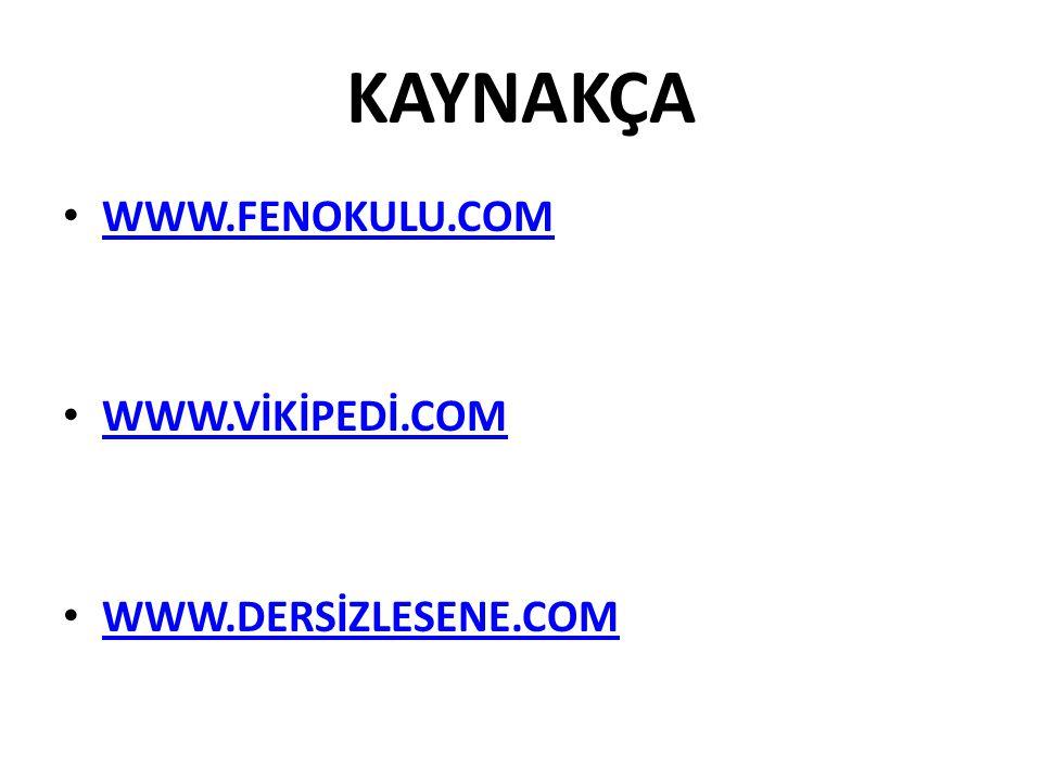 KAYNAKÇA WWW.FENOKULU.COM WWW.VİKİPEDİ.COM WWW.DERSİZLESENE.COM
