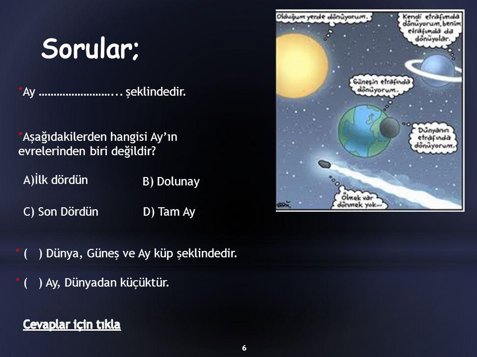 *Ay ……………………... şeklindedir. 6 *Aşağıdakilerden hangisi Ay'ın evrelerinden biri değildir? A)İlk dördün B) Dolunay C) Son DördünD) Tam Ay * ( ) Dünya,