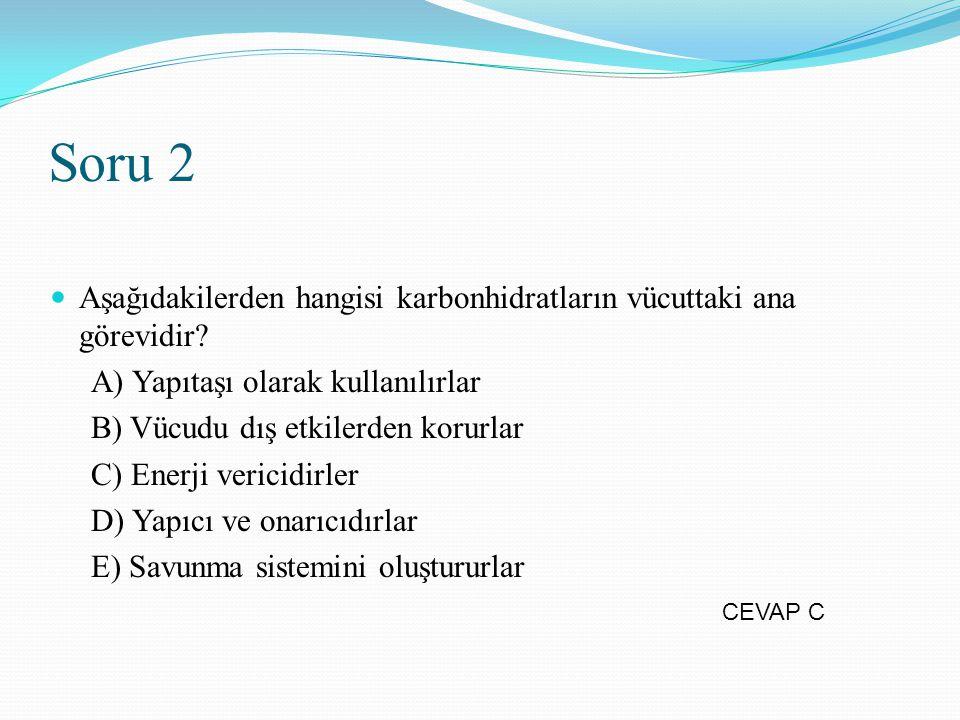 Soru 2 Aşağıdakilerden hangisi karbonhidratların vücuttaki ana görevidir? A) Yapıtaşı olarak kullanılırlar B) Vücudu dış etkilerden korurlar C) Enerji