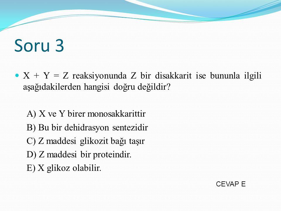 Soru 3 X + Y = Z reaksiyonunda Z bir disakkarit ise bununla ilgili aşağıdakilerden hangisi doğru değildir? A) X ve Y birer monosakkarittir B) Bu bir d