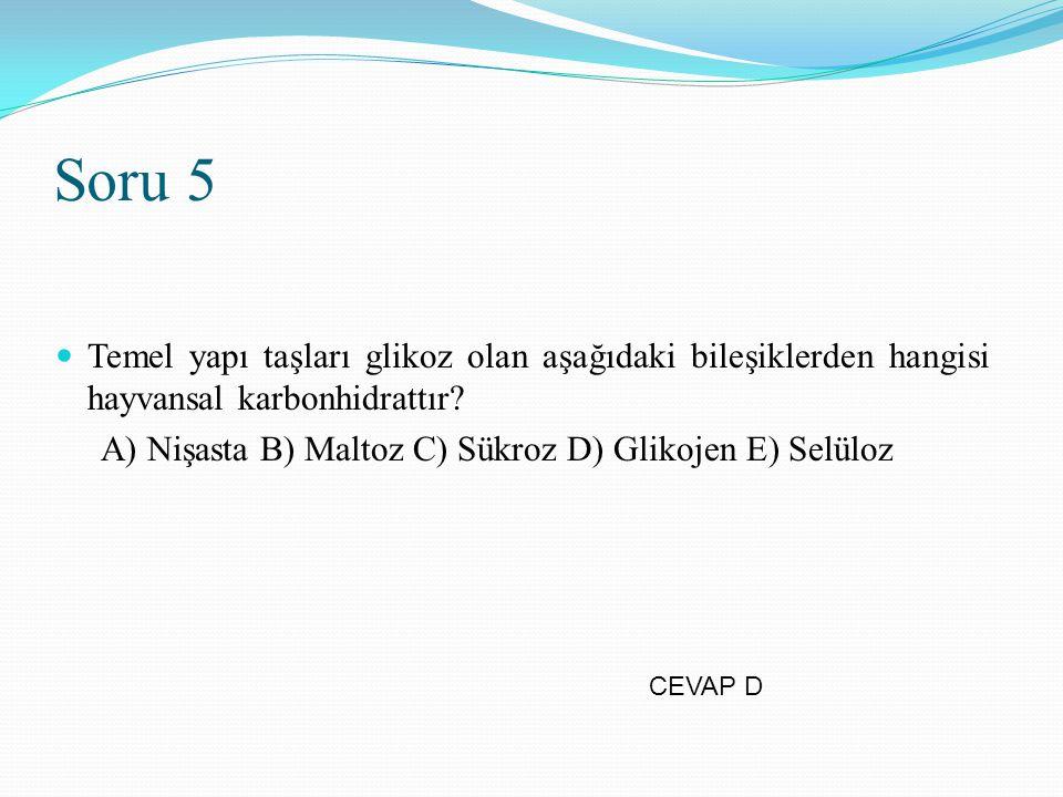 Soru 5 Temel yapı taşları glikoz olan aşağıdaki bileşiklerden hangisi hayvansal karbonhidrattır? A) Nişasta B) Maltoz C) Sükroz D) Glikojen E) Selüloz