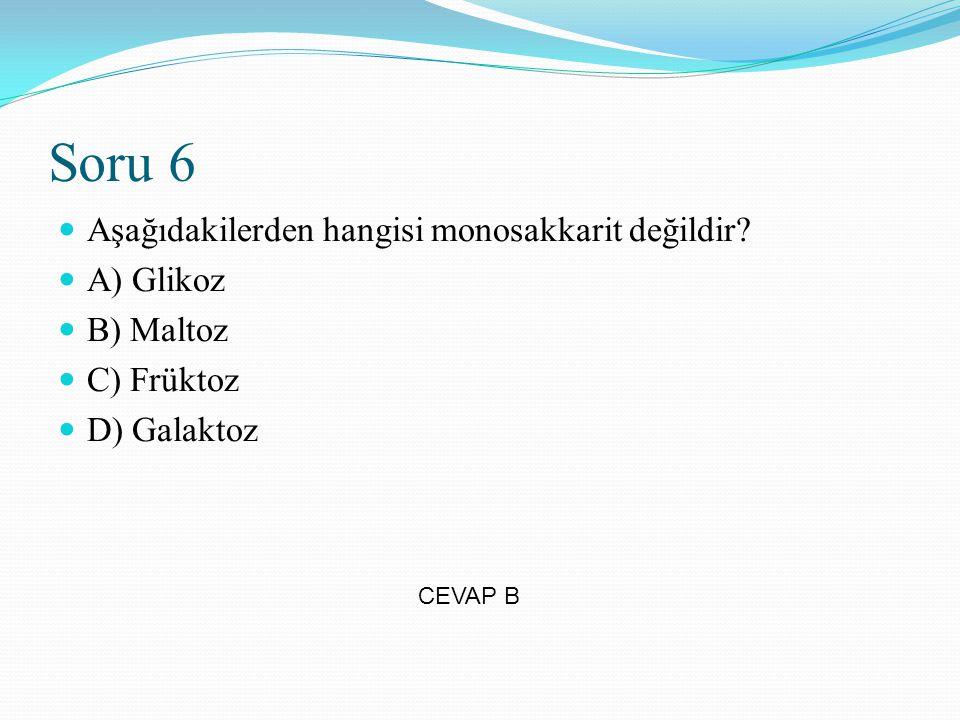 Soru 6 Aşağıdakilerden hangisi monosakkarit değildir? A) Glikoz B) Maltoz C) Früktoz D) Galaktoz CEVAP B