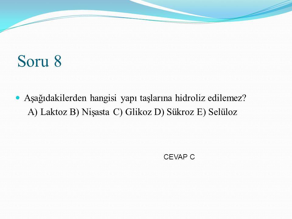 Soru 8 Aşağıdakilerden hangisi yapı taşlarına hidroliz edilemez? A) Laktoz B) Nişasta C) Glikoz D) Sükroz E) Selüloz CEVAP C