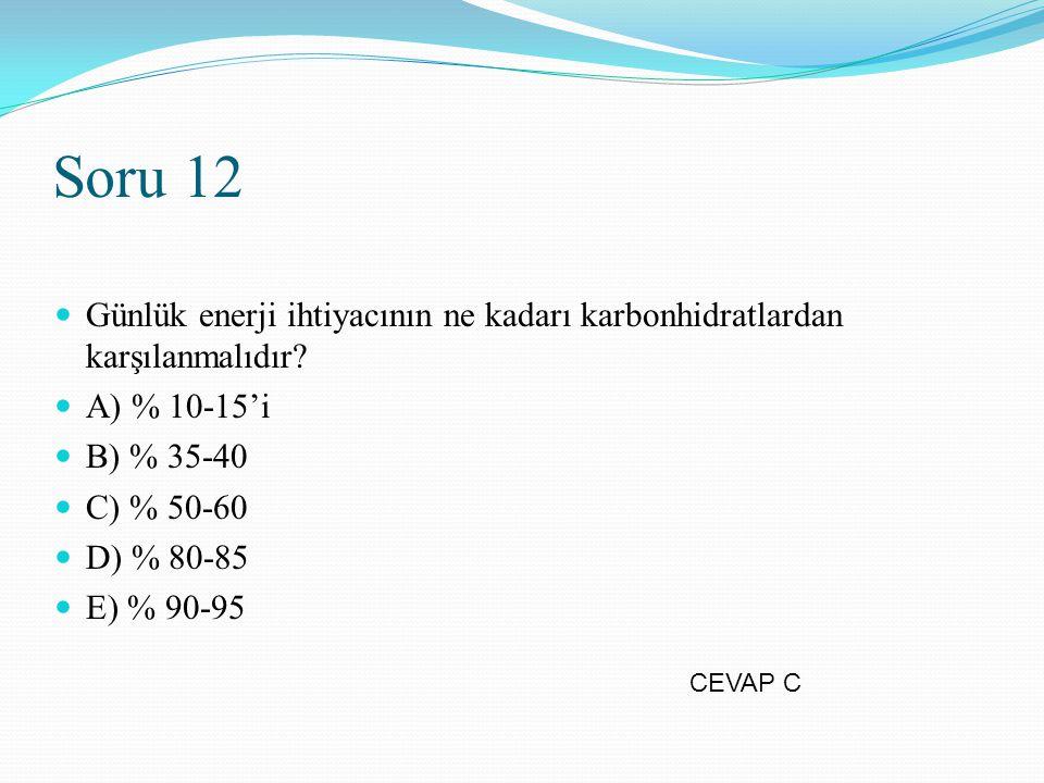 Soru 12 Günlük enerji ihtiyacının ne kadarı karbonhidratlardan karşılanmalıdır? A) % 10-15'i B) % 35-40 C) % 50-60 D) % 80-85 E) % 90-95 CEVAP C