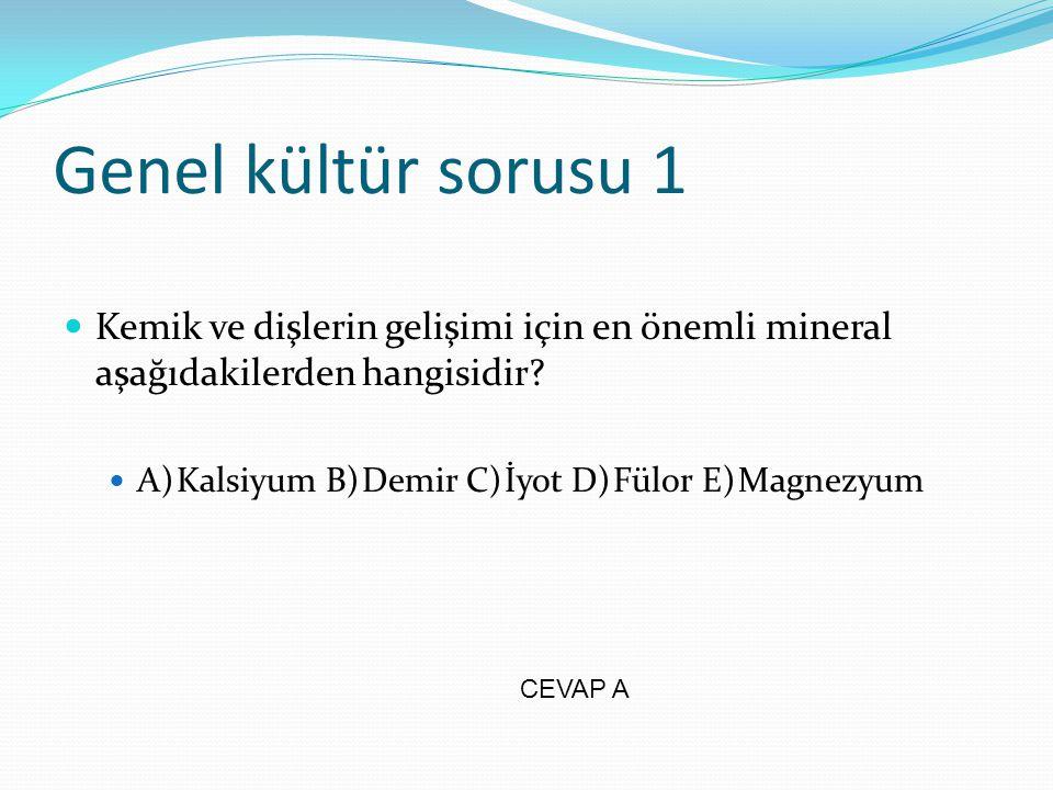 Genel kültür sorusu 1 Kemik ve dişlerin gelişimi için en önemli mineral aşağıdakilerden hangisidir? A) Kalsiyum B) Demir C) İyot D) Fülor E) Magnezyum