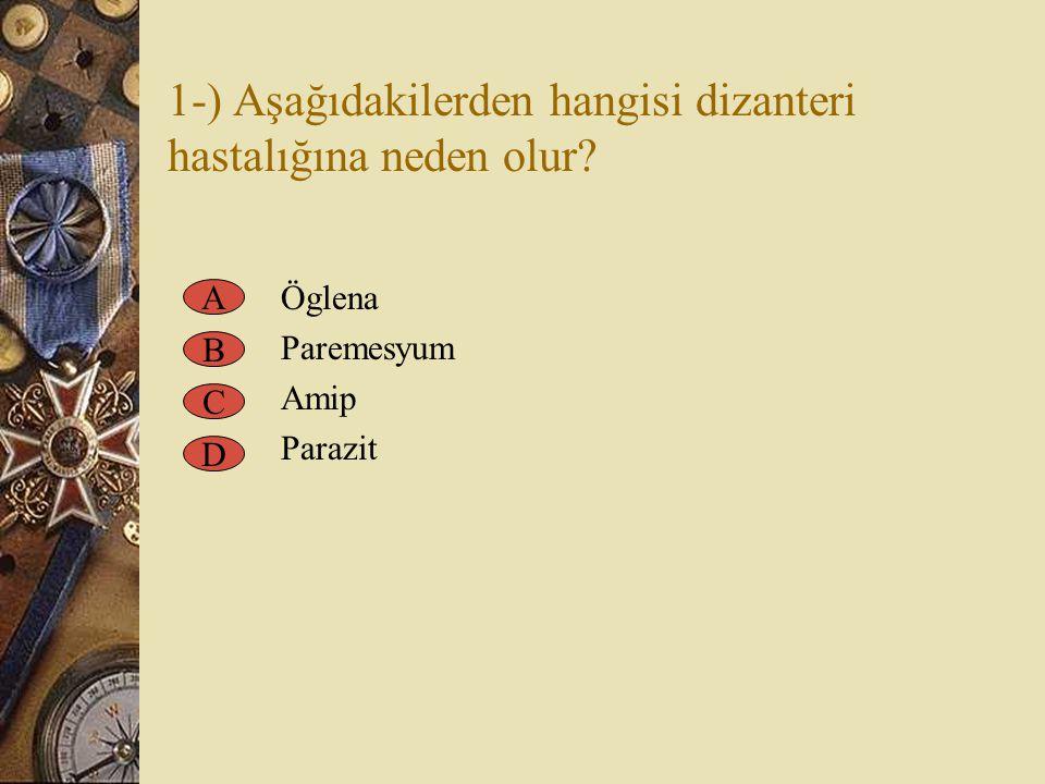 1-) Aşağıdakilerden hangisi dizanteri hastalığına neden olur? Öglena Paremesyum Amip Parazit A B C D