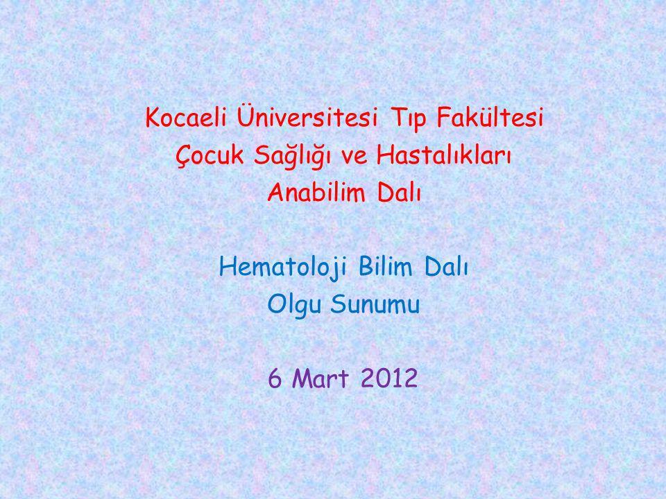 Kocaeli Üniversitesi Tıp Fakültesi Çocuk Sağlığı ve Hastalıkları Anabilim Dalı Hematoloji Bilim Dalı Olgu Sunumu 6 Mart 2012