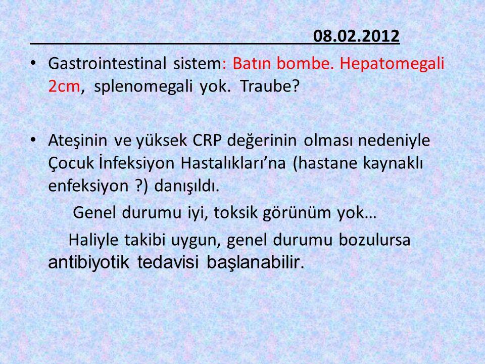 08.02.2012 Gastrointestinal sistem: Batın bombe. Hepatomegali 2cm, splenomegali yok. Traube? Ateşinin ve yüksek CRP değerinin olması nedeniyle Çocuk İ