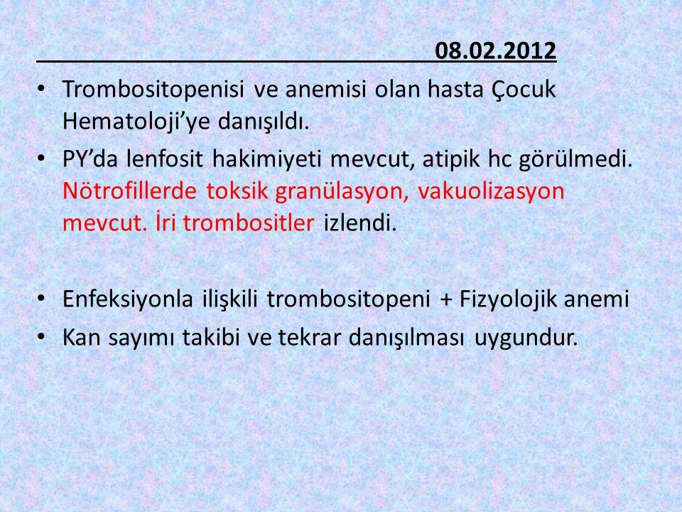 08.02.2012 Trombositopenisi ve anemisi olan hasta Çocuk Hematoloji'ye danışıldı. PY'da lenfosit hakimiyeti mevcut, atipik hc görülmedi. Nötrofillerde