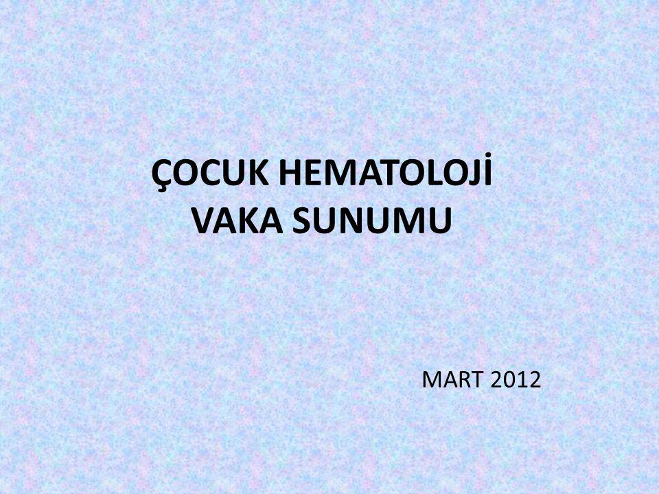 ÇOCUK HEMATOLOJİ VAKA SUNUMU MART 2012