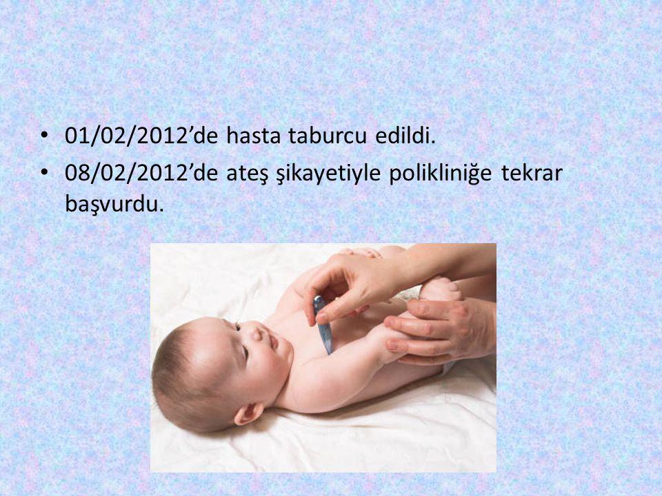 01/02/2012'de hasta taburcu edildi. 08/02/2012'de ateş şikayetiyle polikliniğe tekrar başvurdu.