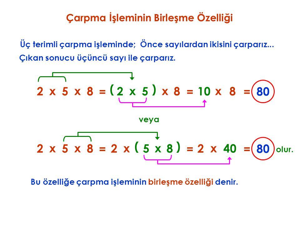 Çarpma İşleminin Birleşme Özelliği Üç terimli çarpma işleminde; Bu özelliğe çarpma işleminin birleşme özelliği denir. veya 80 25 x = 8 x Önce sayılard