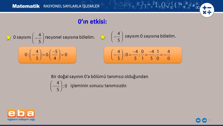 9 0'ın etkisi: RASYONEL SAYILARLA İŞLEMLER 0 sayısını rasyonel sayısına bölelim. sayısını 0 sayısına bölelim. Bir doğal sayının 0'a bölümü tanımsız ol