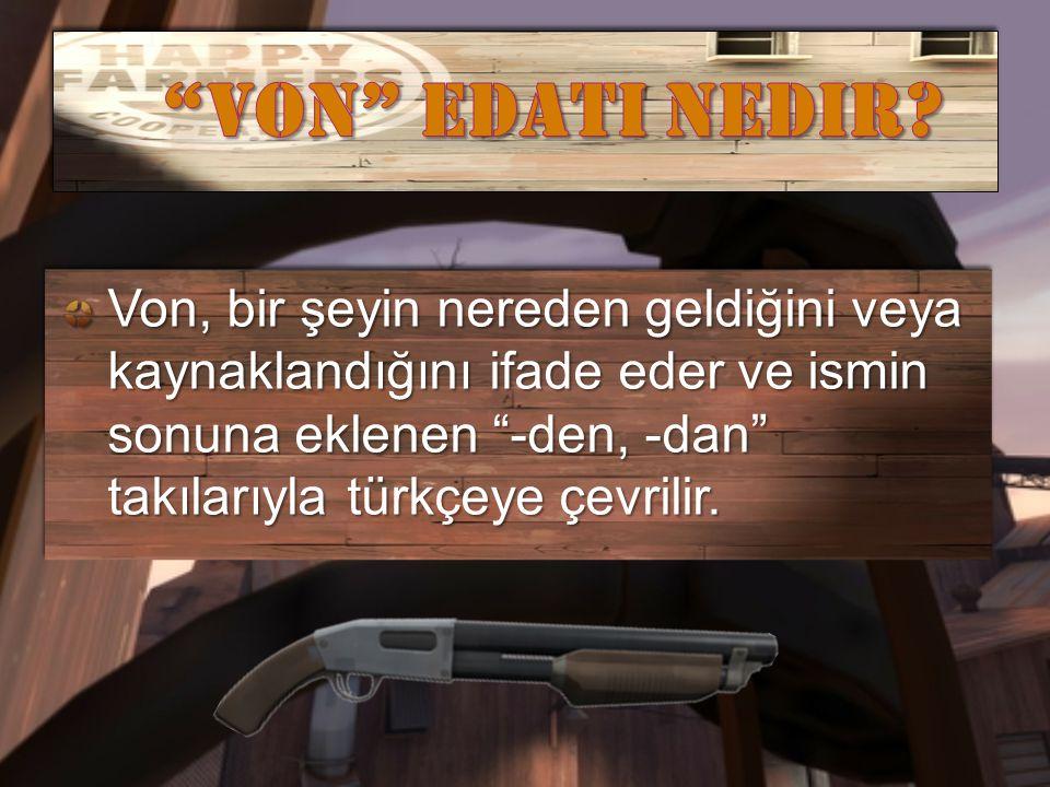 """Von, bir şeyin nereden geldiğini veya kaynaklandığını ifade eder ve ismin sonuna eklenen """"-den, -dan"""" takılarıyla türkçeye çevrilir."""
