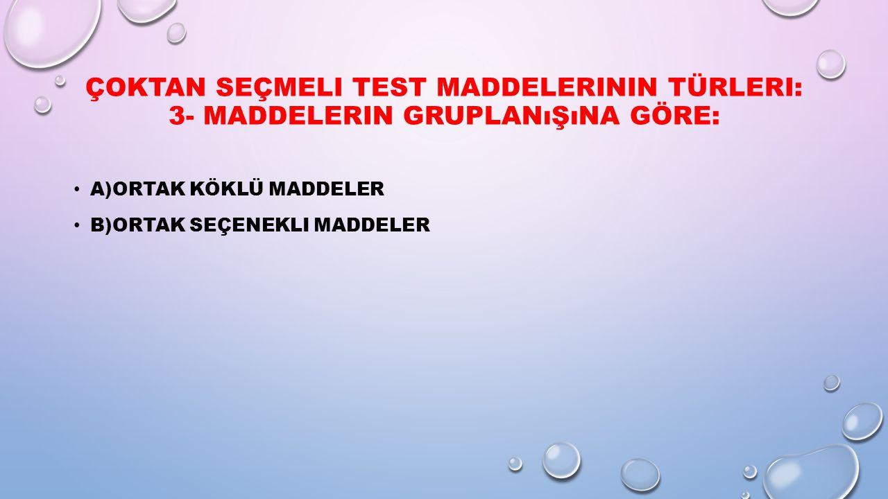 ÇOKTAN SEÇMELI TEST MADDELERININ TÜRLERI: 3- MADDELERIN GRUPLANıŞıNA GÖRE: A)ORTAK KÖKLÜ MADDELER B)ORTAK SEÇENEKLI MADDELER