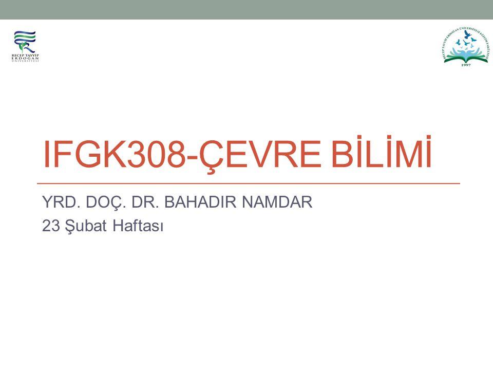 IFGK308-ÇEVRE BİLİMİ YRD. DOÇ. DR. BAHADIR NAMDAR 23 Şubat Haftası