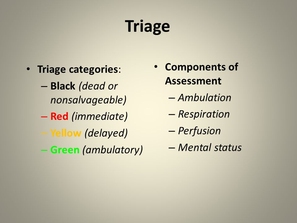 Triage Triage categories: – Black (dead or nonsalvageable) – Red (immediate) – Yellow (delayed) – Green (ambulatory) Components of Assessment – Ambula