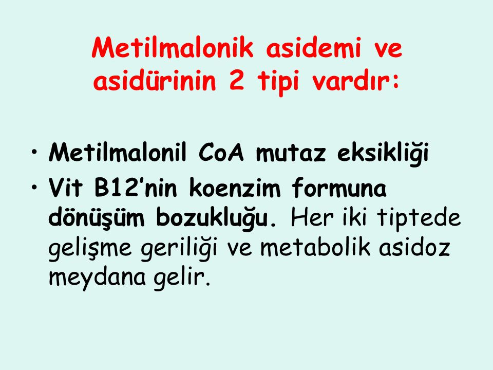 Metilmalonik asidemi ve asidürinin 2 tipi vardır: Metilmalonil CoA mutaz eksikliği Vit B12'nin koenzim formuna dönüşüm bozukluğu. Her iki tiptede geli