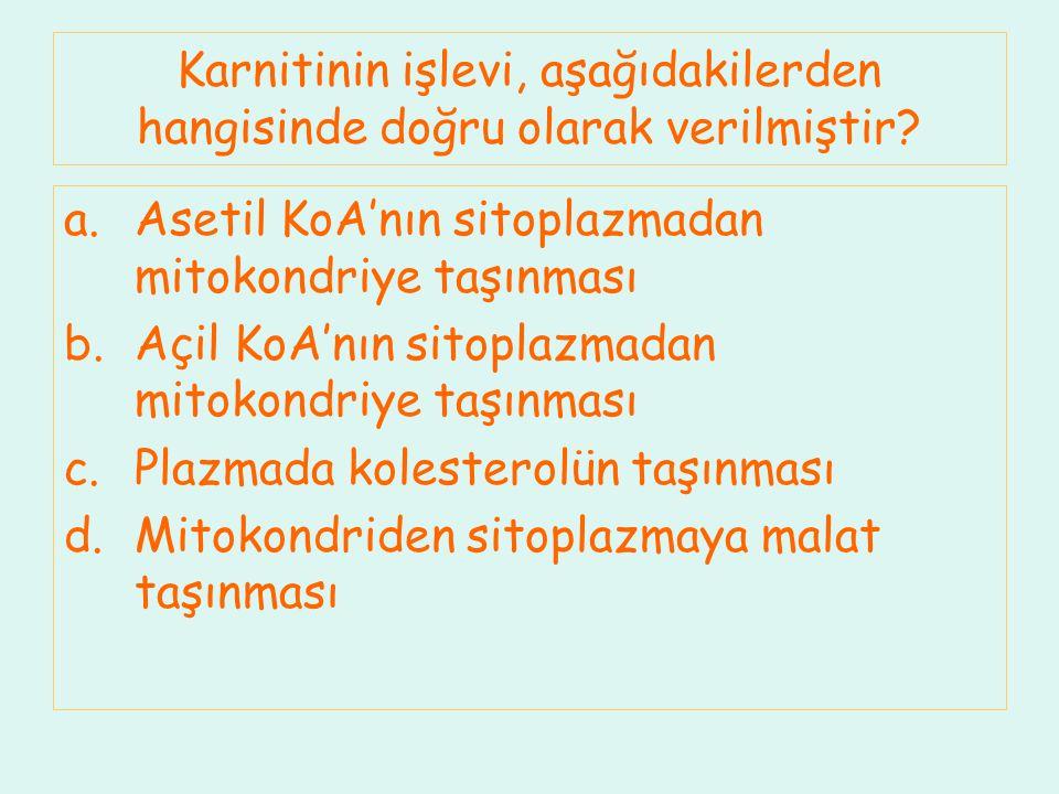 Karnitinin işlevi, aşağıdakilerden hangisinde doğru olarak verilmiştir? a.Asetil KoA'nın sitoplazmadan mitokondriye taşınması b.Açil KoA'nın sitoplazm