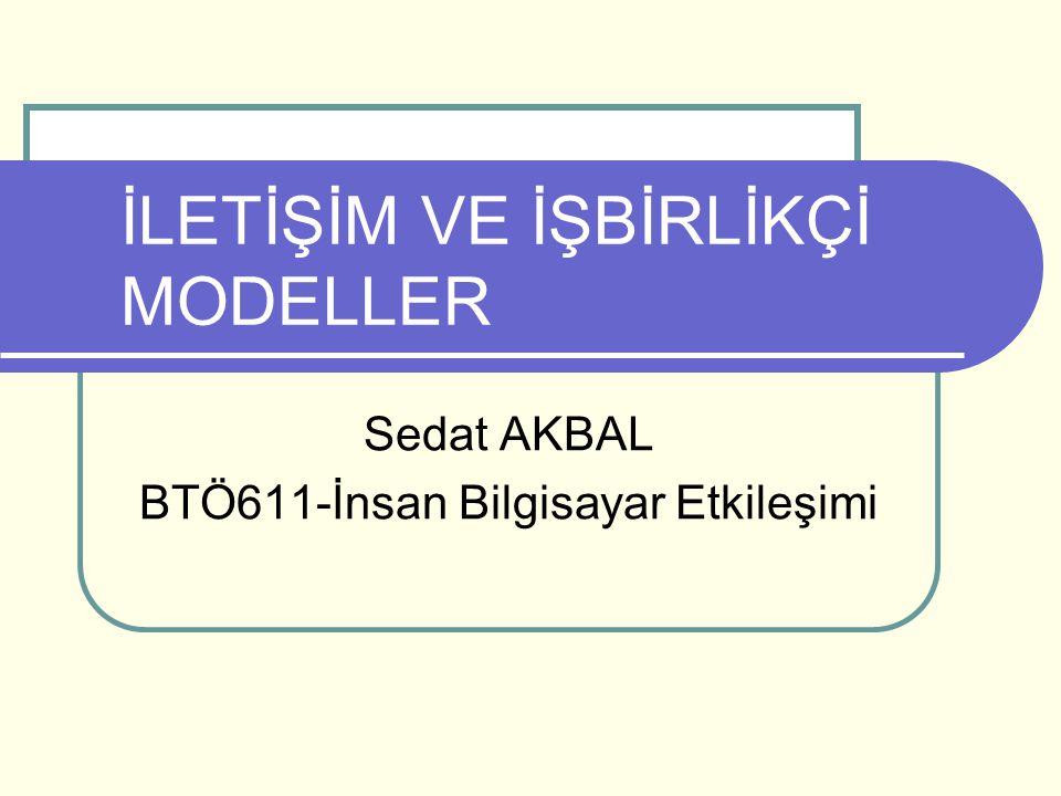 İLETİŞİM VE İŞBİRLİKÇİ MODELLER Sedat AKBAL BTÖ611-İnsan Bilgisayar Etkileşimi