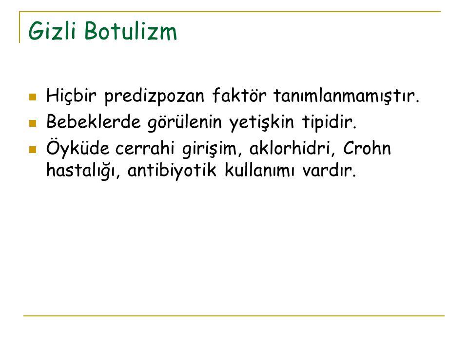Gizli Botulizm Hiçbir predizpozan faktör tanımlanmamıştır. Bebeklerde görülenin yetişkin tipidir. Öyküde cerrahi girişim, aklorhidri, Crohn hastalığı,
